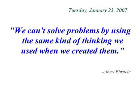 Tuesday, January 23, 2007 We can't solve problems by using the same kind of thinking we used when we created them. -Albert Einstein.