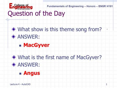 Fundamentals of Engineering – Honors – ENGR H191 Lecture 4 - AutoCAD1 Question of the Day What show is this theme song from? ANSWER: MacGyver What is.