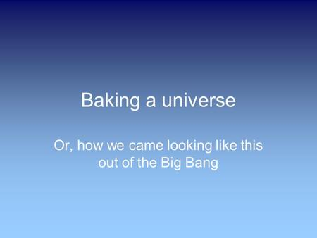 Baking a universe Or, how we came looking like this out of the Big Bang.