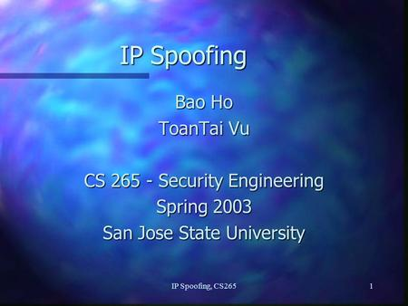 IP Spoofing, CS2651 IP Spoofing Bao Ho ToanTai Vu CS 265 - Security Engineering Spring 2003 San Jose State University.