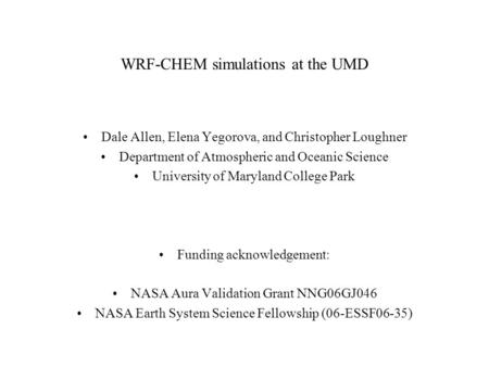 WRF-CHEM simulations at the UMD Dale Allen, Elena Yegorova, and Christopher Loughner Department of Atmospheric and Oceanic Science University of Maryland.