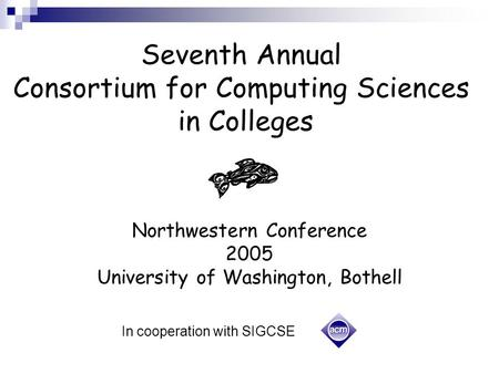Seventh Annual Consortium for Computing Sciences in Colleges Northwestern Conference 2005 University of Washington, Bothell In cooperation with SIGCSE.
