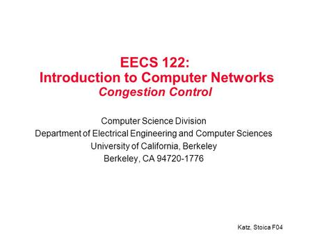 Katz, Stoica F04 EECS 122: Introduction to Computer Networks Congestion Control Computer Science Division Department of Electrical Engineering and Computer.