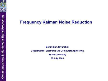 Communications & Multimedia Signal Processing Frequency Kalman Noise Reduction Esfandiar Zavarehei Department of Electronic and Computer Engineering Brunel.
