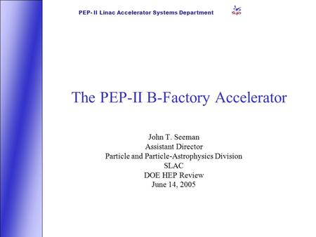 PEP- II Linac Accelerator Systems Department The PEP-II B-Factory Accelerator John T. Seeman Assistant Director Particle and Particle-Astrophysics Division.