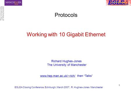 ESLEA Closing Conference, Edinburgh, March 2007, R. Hughes-Jones Manchester 1 Protocols Working with 10 Gigabit Ethernet Richard Hughes-Jones The University.