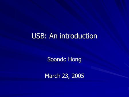 USB: An introduction Soondo Hong March 23, 2005. Universal Serial Bus A representative peripheral interface Universal Serial Bus (USB) provides a serial.