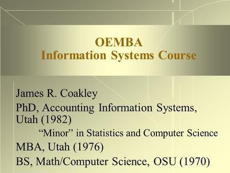 "OEMBA Information Systems Course James R. Coakley PhD, Accounting Information Systems, Utah (1982) ""Minor"" in Statistics and Computer Science MBA, Utah."