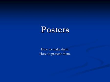 Posters How to make them. How to present them.. First questions to ask yourself: What's your content? What's your content? Create a topic statement –