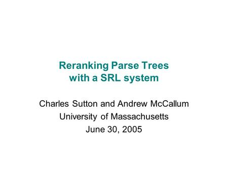 Reranking Parse Trees with a SRL system Charles Sutton and Andrew McCallum University of Massachusetts June 30, 2005.