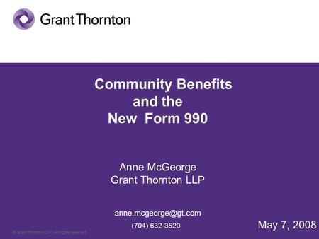© Grant Thornton LLP. All rights reserved. Community Benefits and the New Form 990 Anne McGeorge Grant Thornton LLP (704) 632-3520.