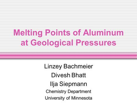 Melting Points of Aluminum at Geological Pressures Linzey Bachmeier Divesh Bhatt Ilja Siepmann Chemistry Department University of Minnesota.