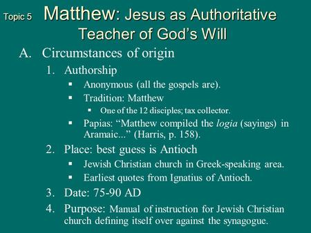 Topic 5 Matthew : Jesus as Authoritative Teacher of God's Will A. A.Circumstances of origin 1. 1.Authorship   Anonymous (all the gospels are).   Tradition: