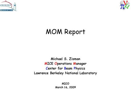 MOM Report Michael S. Zisman MICE Operations Manager Center for Beam Physics Lawrence Berkeley National Laboratory MICO March 16, 2009.