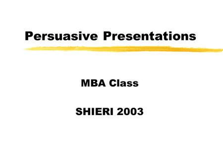 Persuasive Presentations MBA Class SHIERI 2003. Persuasive Presentation To inform is to increase the number of a person's options or choices (the more.