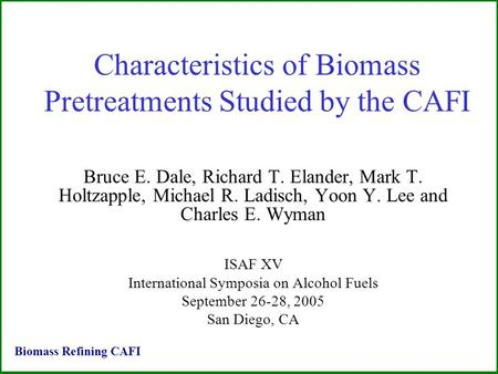 Characteristics of Biomass Pretreatments Studied by the CAFI Bruce E. Dale, Richard T. Elander, Mark T. Holtzapple, Michael R. Ladisch, Yoon Y. Lee and.