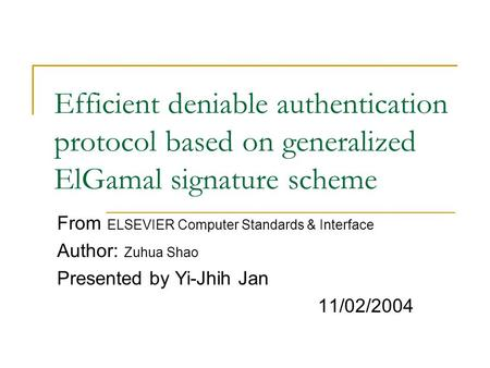Efficient deniable authentication protocol based on generalized ElGamal signature scheme From ELSEVIER Computer Standards & Interface Author: Zuhua Shao.