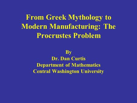 From Greek Mythology to Modern Manufacturing: The Procrustes Problem By Dr. Dan Curtis Department of Mathematics Central Washington University.