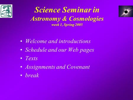 Science Seminar in Astronomy & Cosmologies week 1, Spring 2005 Welcome and introductions Schedule and our Web pages Texts Assignments and Covenant break.