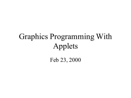 Graphics Programming With Applets Feb 23, 2000. Applets There are three different types of executable java code. –Standalone application, which has main()