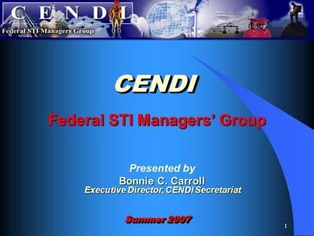 1 Federal STI Managers' Group CENDICENDI Summer 2007 Presented by Bonnie C. Carroll Executive Director, CENDI Secretariat.