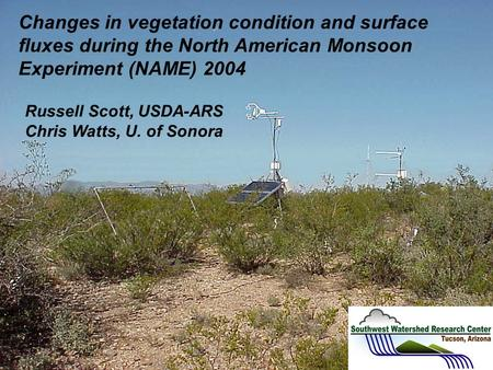 Changes in vegetation condition and surface fluxes during the North American Monsoon Experiment (NAME) 2004 Russell Scott, USDA-ARS Chris Watts, U. of.