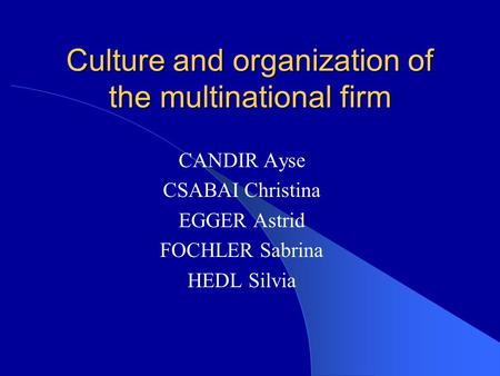 Culture and organization of the multinational firm CANDIR Ayse CSABAI Christina EGGER Astrid FOCHLER Sabrina HEDL Silvia.