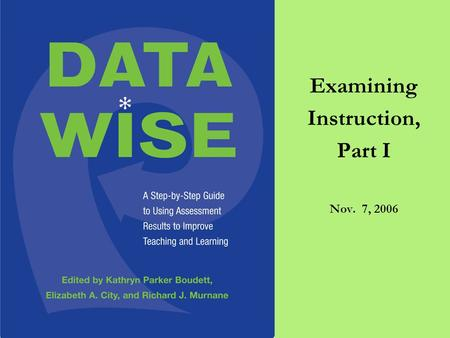 Examining Instruction, Part I Nov. 7, 2006. Plan for Today 4:10-4:15 Welcome and Overview 4:15-5:00 Tuning Protocol on Data Overviews 5:00-5:50 Observing.