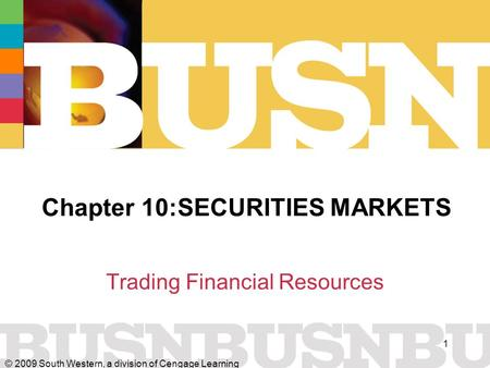 © 2009 South Western, a division of Cengage Learning 1 Chapter 10:SECURITIES MARKETS Trading Financial Resources.