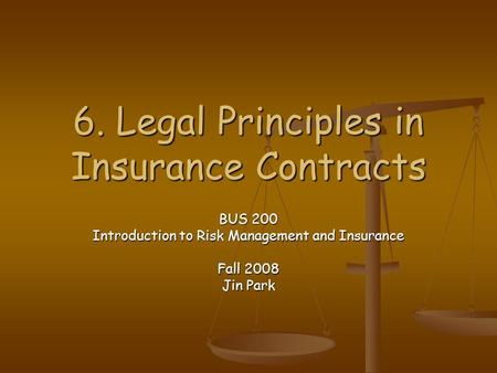 6. Legal Principles in Insurance Contracts BUS 200 Introduction to Risk Management and Insurance Fall 2008 Jin Park.