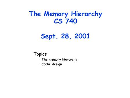 The Memory Hierarchy CS 740 Sept. 28, 2001 Topics The memory hierarchy Cache design.