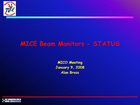 MICE Beam Monitors - STATUS MICO Meeting January 9, 2008 Alan Bross.