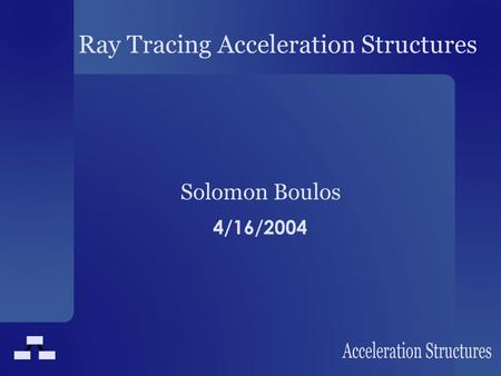 Ray Tracing Acceleration Structures Solomon Boulos 4/16/2004.