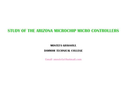 STUDY OF THE ARIZONA MICROCHIP MICRO CONTROLLERS MOSTEFA GHASSOUL DAMMAM TECHNICAL COLLEGE
