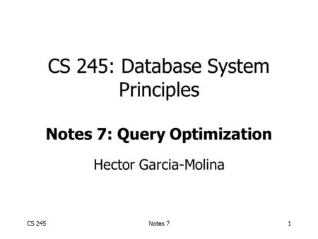 CS 245Notes 71 CS 245: Database System Principles Notes 7: Query Optimization Hector Garcia-Molina.