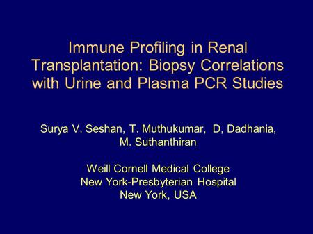 Immune Profiling in Renal Transplantation: Biopsy Correlations with Urine and Plasma PCR Studies Surya V. Seshan, T. Muthukumar, D, Dadhania, M. Suthanthiran.