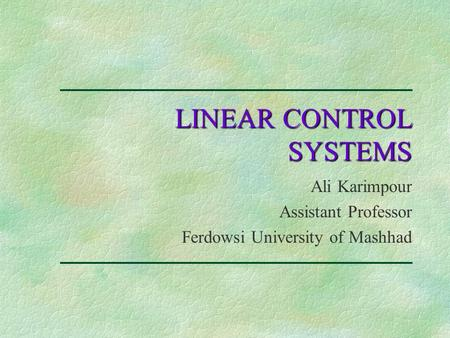 LINEAR CONTROL SYSTEMS Ali Karimpour Assistant Professor Ferdowsi University of Mashhad.