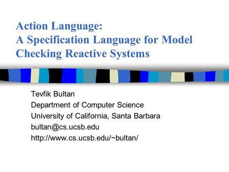Action Language: A Specification Language for Model Checking Reactive Systems Tevfik Bultan Department of Computer Science University of California, Santa.