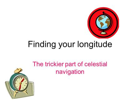 Finding your longitude The trickier part of celestial navigation.