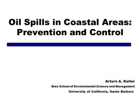 Oil Spills in Coastal Areas: Prevention and Control Arturo A. Keller Bren School of Environmental Science and Management University of California, Santa.