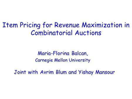 Item Pricing for Revenue Maximization in Combinatorial Auctions Maria-Florina Balcan, Carnegie Mellon University Joint with Avrim Blum and Yishay Mansour.