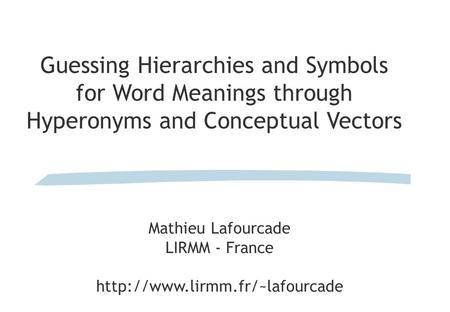Guessing Hierarchies and Symbols for Word Meanings through Hyperonyms and Conceptual Vectors Mathieu Lafourcade LIRMM - France