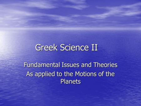 Greek Science II Fundamental Issues and Theories As applied to the Motions of the Planets.