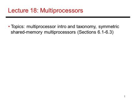 1 Lecture 18: Multiprocessors Topics: multiprocessor intro and taxonomy, symmetric shared-memory multiprocessors (Sections 6.1-6.3)