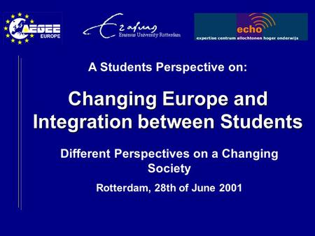 Different Perspectives on a Changing Society Rotterdam, 28th of June 2001 A Students Perspective on: Changing Europe and Integration between Students.