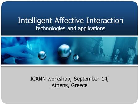 ICANN workshop, September 14, Athens, Greece Intelligent Affective Interaction technologies and applications.