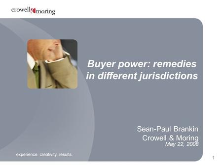 1 Sean-Paul Brankin Crowell & Moring May 22, 2008 Buyer power: remedies in different jurisdictions.