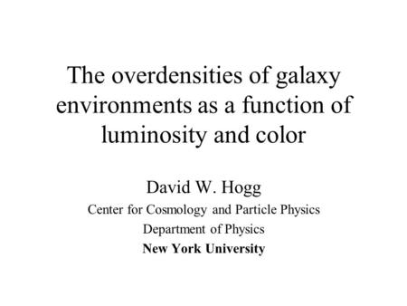 The overdensities of galaxy environments as a function of luminosity and color David W. Hogg Center for Cosmology and Particle Physics Department of Physics.