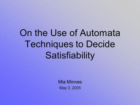 On the Use of Automata Techniques to Decide Satisfiability Mia Minnes May 3, 2005.