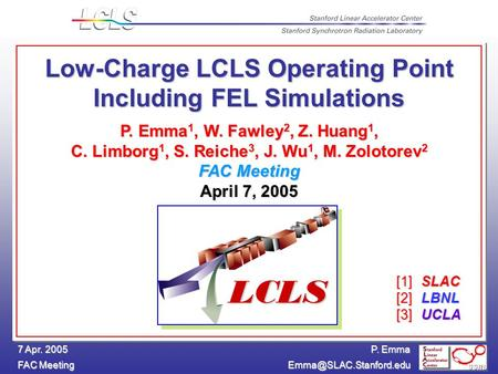 P. Emma FAC Meeting 7 Apr. 2005 Low-Charge LCLS Operating Point Including FEL Simulations P. Emma 1, W. Fawley 2, Z. Huang 1, C.